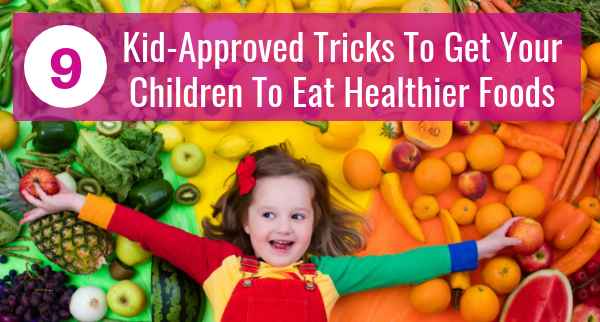 9 Kid-Approved Tricks To Get Your Children To Eat Healthier Foods
